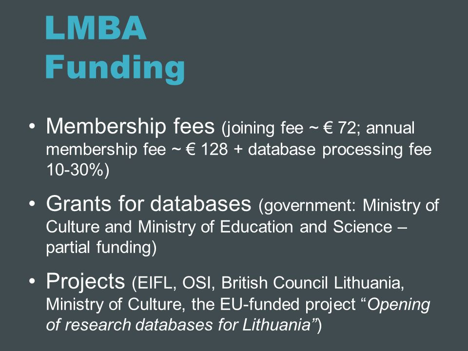 LMBA Funding Membership fees (joining fee ~ 72; annual membership fee ~ 128 + database processing fee 10-30%) Grants for databases (government: Minist