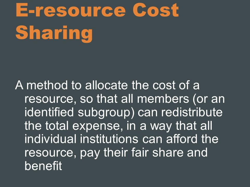 E-resource Cost Sharing A method to allocate the cost of a resource, so that all members (or an identified subgroup) can redistribute the total expens