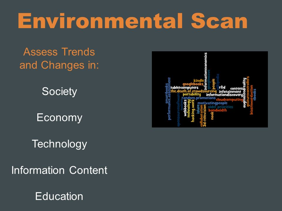 Environmental Scan Assess Trends and Changes in: Society Economy Technology Information Content Education