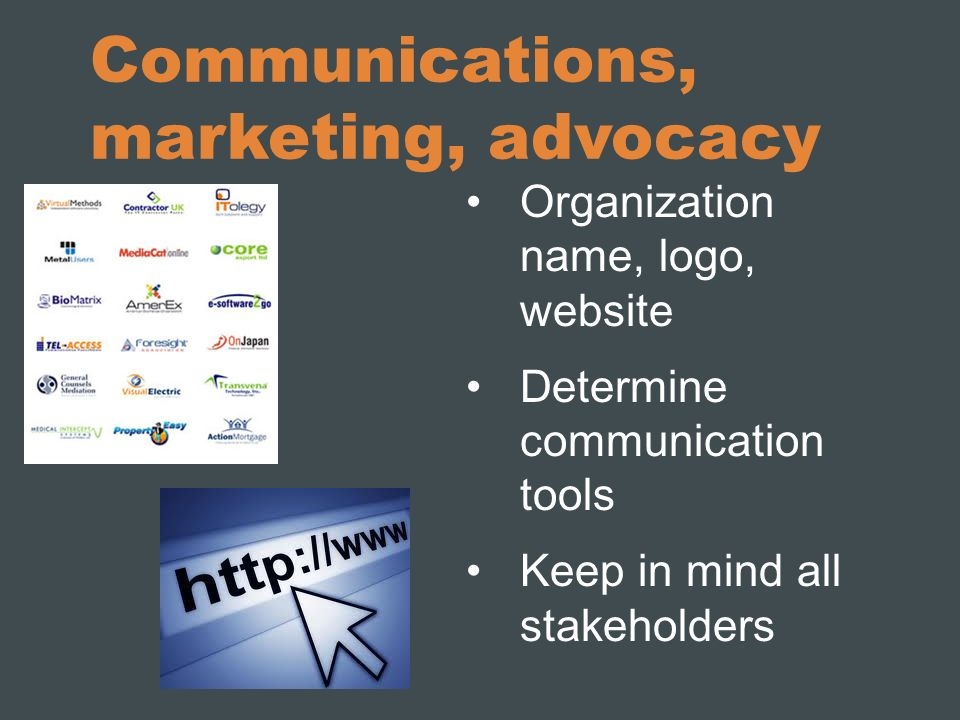 Communications, marketing, advocacy Organization name, logo, website Determine communication tools Keep in mind all stakeholders