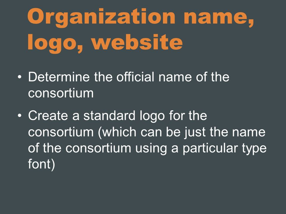 Organization name, logo, website Determine the official name of the consortium Create a standard logo for the consortium (which can be just the name o