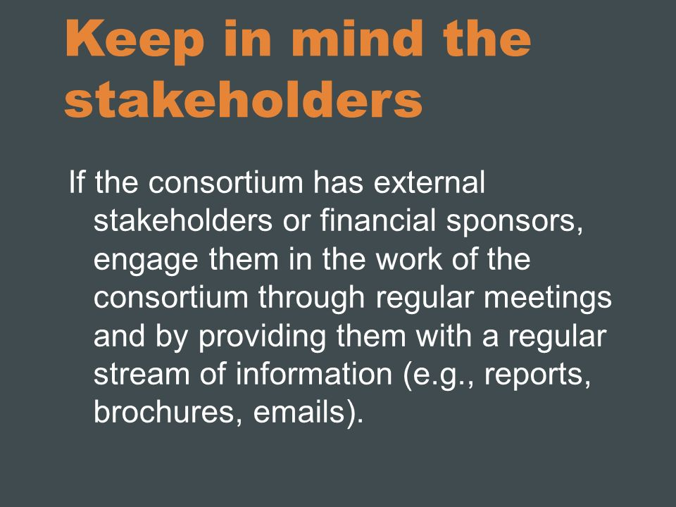 Keep in mind the stakeholders If the consortium has external stakeholders or financial sponsors, engage them in the work of the consortium through reg
