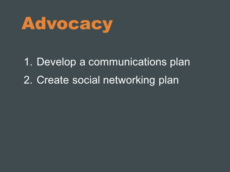 Advocacy 1.Develop a communications plan 2.Create social networking plan