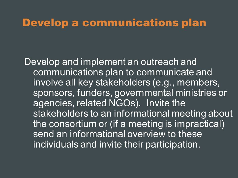 Develop a communications plan Develop and implement an outreach and communications plan to communicate and involve all key stakeholders (e.g., members