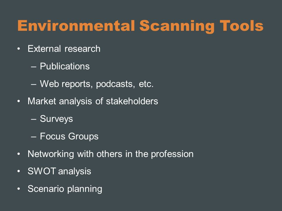 Environmental Scanning Tools External research –Publications –Web reports, podcasts, etc. Market analysis of stakeholders –Surveys –Focus Groups Netwo