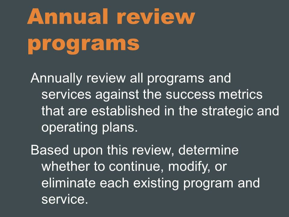 Annual review programs Annually review all programs and services against the success metrics that are established in the strategic and operating plans