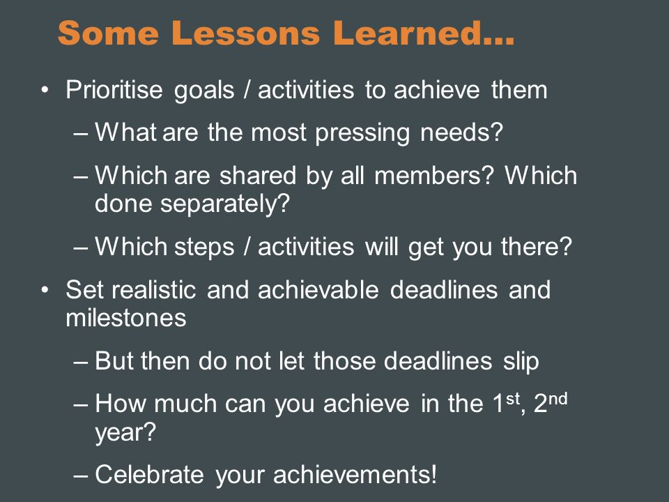 Some Lessons Learned… Prioritise goals / activities to achieve them –What are the most pressing needs? –Which are shared by all members? Which done se