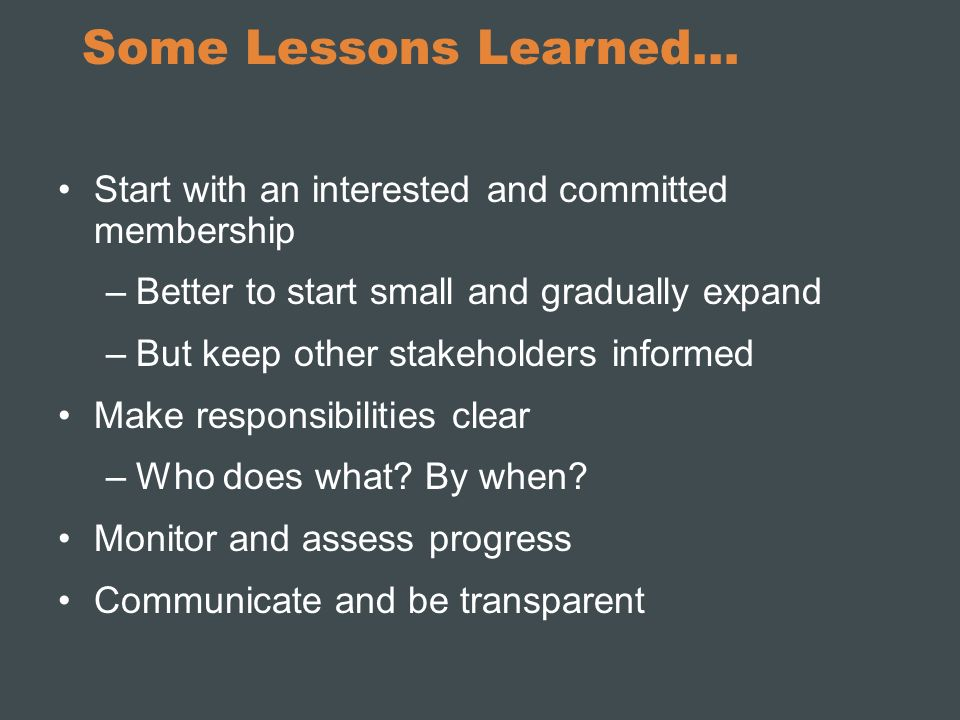 Some Lessons Learned… Start with an interested and committed membership –Better to start small and gradually expand –But keep other stakeholders infor