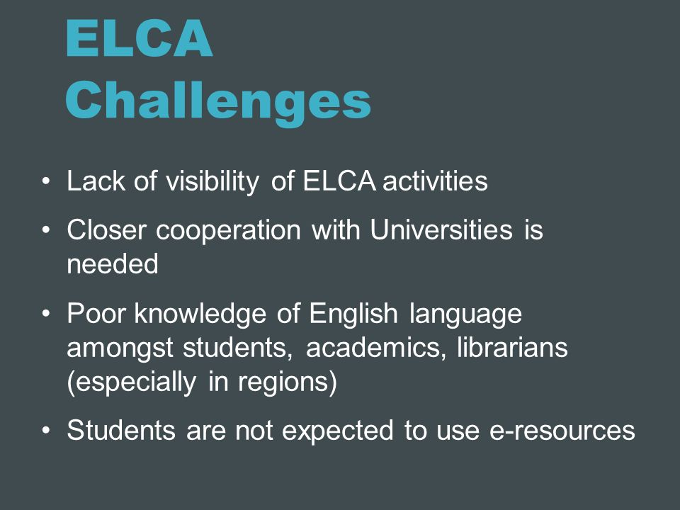 ELCA Challenges Lack of visibility of ELCA activities Closer cooperation with Universities is needed Poor knowledge of English language amongst studen