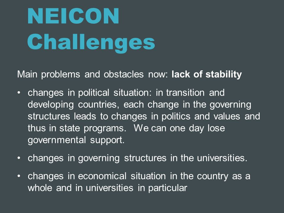 NEICON Challenges Main problems and obstacles now: lack of stability changes in political situation: in transition and developing countries, each chan