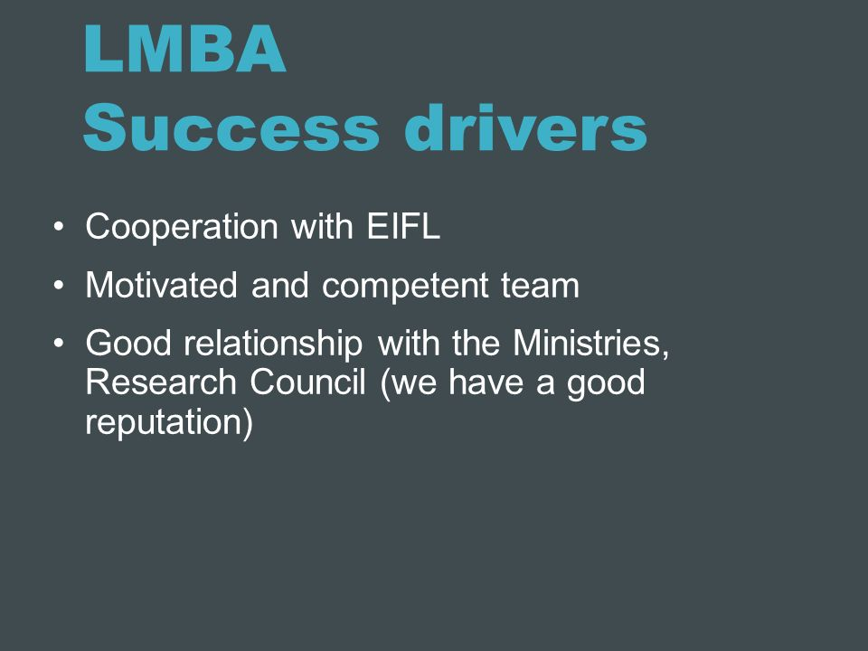 LMBA Success drivers Cooperation with EIFL Motivated and competent team Good relationship with the Ministries, Research Council (we have a good reputa