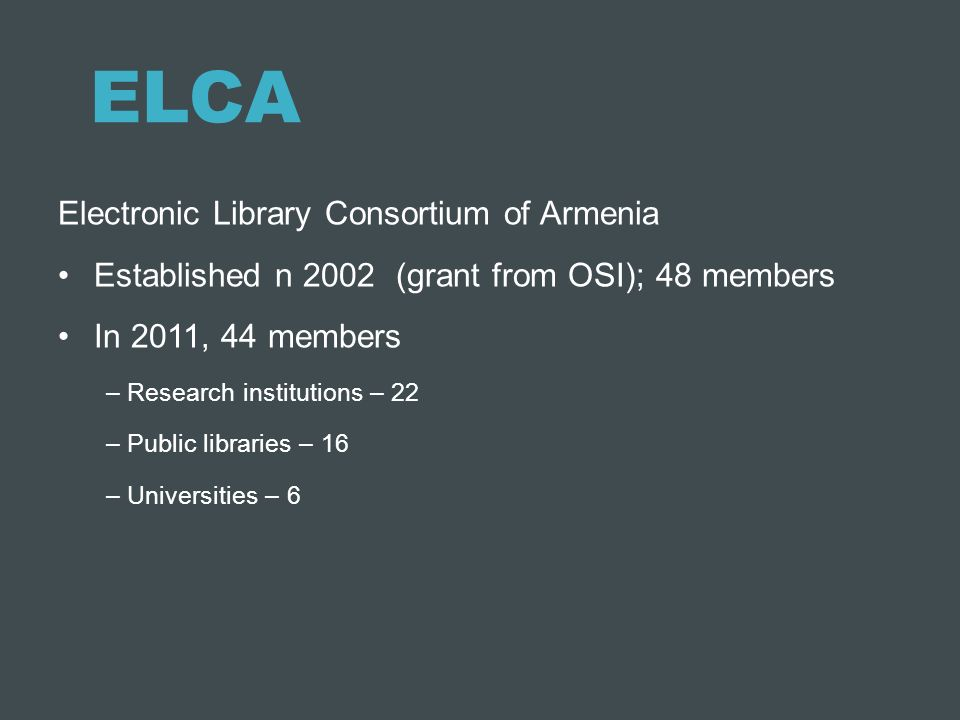 ELCA Electronic Library Consortium of Armenia Established n 2002 (grant from OSI); 48 members In 2011, 44 members – Research institutions – 22 – Publi