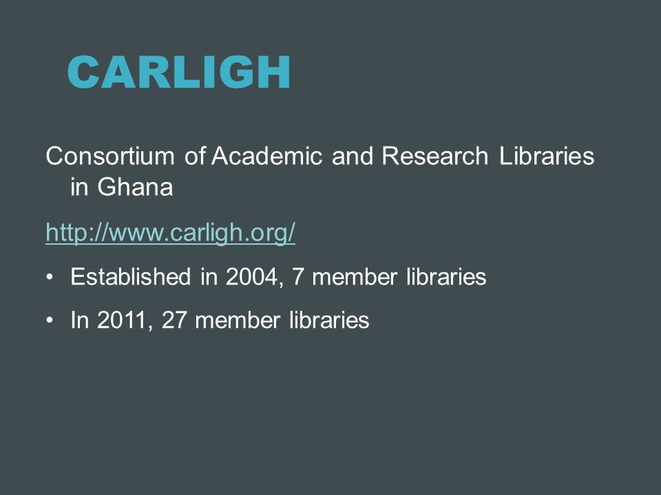 CARLIGH Consortium of Academic and Research Libraries in Ghana http://www.carligh.org/ Established in 2004, 7 member libraries In 2011, 27 member libr