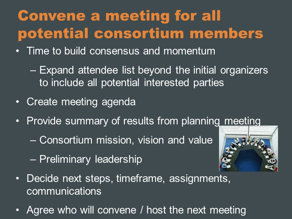 Convene a meeting for all potential consortium members Time to build consensus and momentum –Expand attendee list beyond the initial organizers to inc