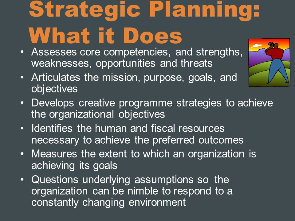 Strategic Planning: What it Does Assesses core competencies, and strengths, weaknesses, opportunities and threats Articulates the mission, purpose, go