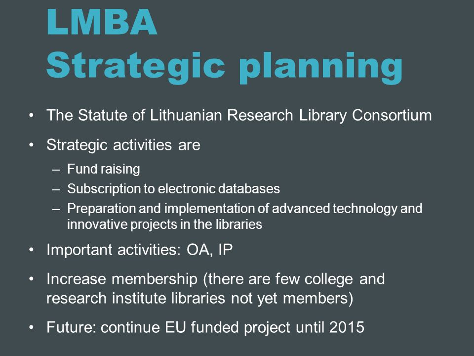 LMBA Strategic planning The Statute of Lithuanian Research Library Consortium Strategic activities are –Fund raising –Subscription to electronic datab