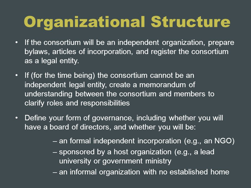 Organizational Structure If the consortium will be an independent organization, prepare bylaws, articles of incorporation, and register the consortium