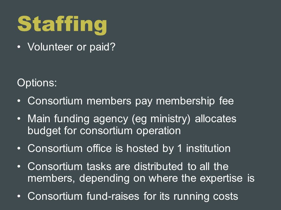 Staffing Volunteer or paid? Options: Consortium members pay membership fee Main funding agency (eg ministry) allocates budget for consortium operation