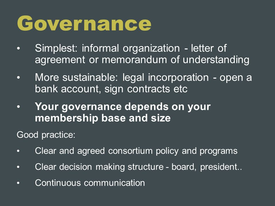 Governance Simplest: informal organization - letter of agreement or memorandum of understanding More sustainable: legal incorporation - open a bank ac