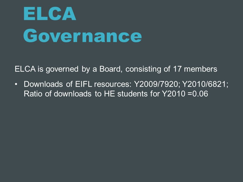 ELCA Governance ELCA is governed by a Board, consisting of 17 members Downloads of EIFL resources: Y2009/7920; Y2010/6821; Ratio of downloads to HE st