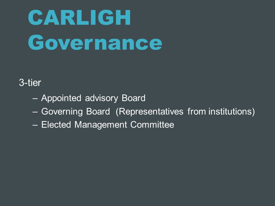 CARLIGH Governance 3-tier –Appointed advisory Board –Governing Board (Representatives from institutions) –Elected Management Committee