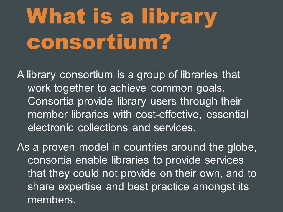 What is a library consortium? A library consortium is a group of libraries that work together to achieve common goals. Consortia provide library users