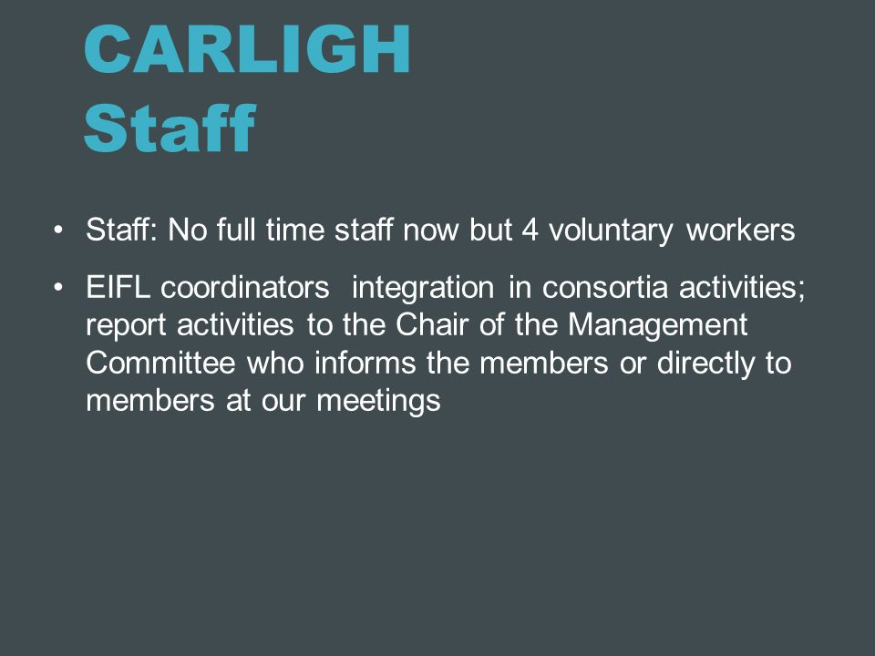 CARLIGH Staff Staff: No full time staff now but 4 voluntary workers EIFL coordinators integration in consortia activities; report activities to the Ch