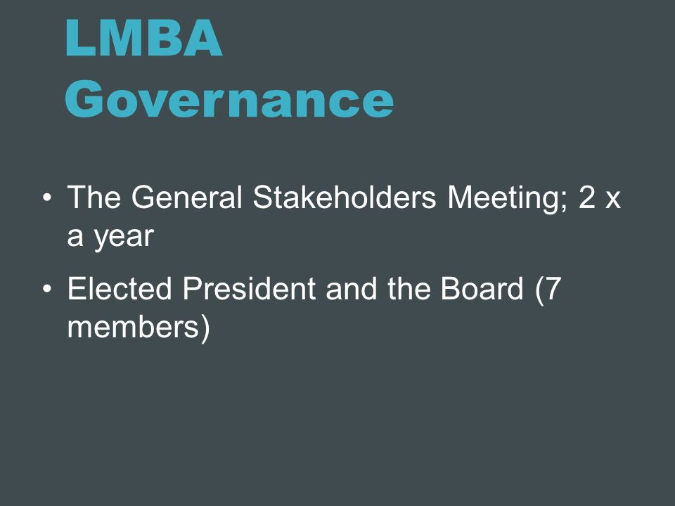LMBA Governance The General Stakeholders Meeting; 2 x a year Elected President and the Board (7 members)