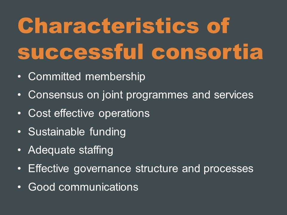 Characteristics of successful consortia Committed membership Consensus on joint programmes and services Cost effective operations Sustainable funding