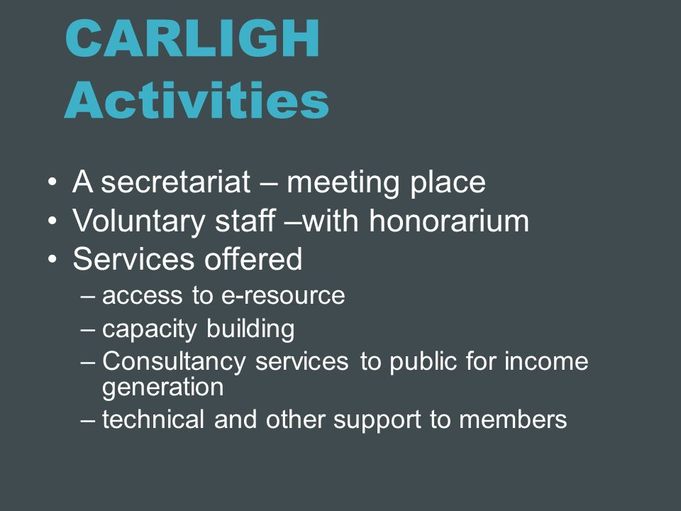CARLIGH Activities A secretariat – meeting place Voluntary staff –with honorarium Services offered –access to e-resource –capacity building –Consultan