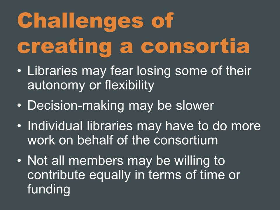 The consortium adds value for the users The consortium should Foster cooperation among members and reduce redundant efforts, thereby increasing efficiency and effectiveness of libraries Build upon and expand the resources, services and competencies of individual members Strengthen advocacy for modern libraries Have costs for membership that are reasonable, predictable and sustainable, and decrease costs as more libraries participate