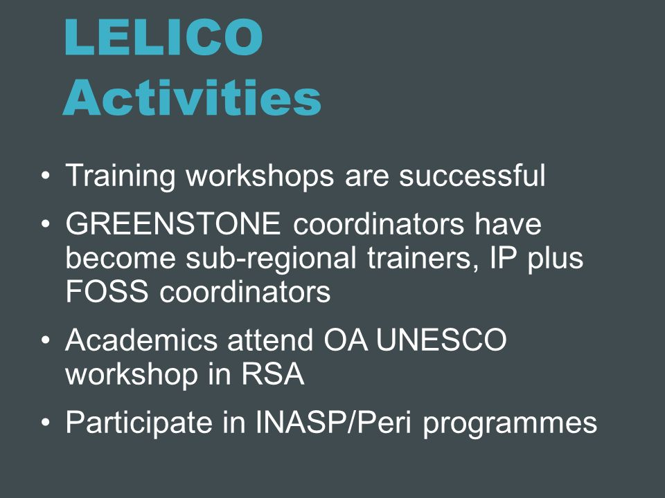 LELICO Activities Training workshops are successful GREENSTONE coordinators have become sub-regional trainers, IP plus FOSS coordinators Academics att