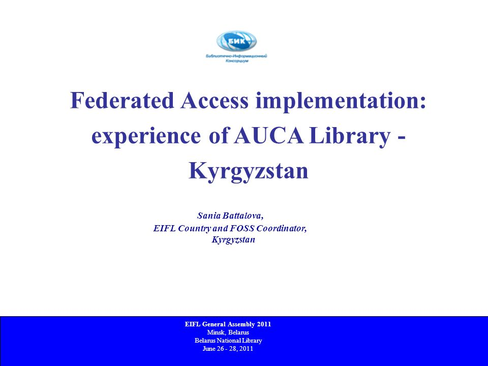 Federated Access implementation: experience of AUCA Library - Kyrgyzstan 4 th -7 th June, 2008, Aberdeen, Scotland Sania Battalova, EIFL Country and F