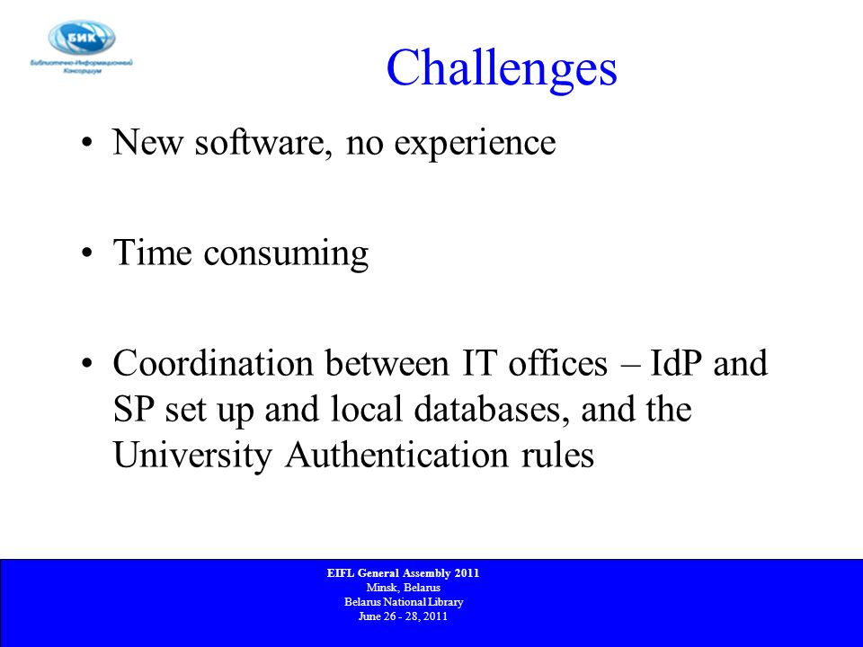 Challenges New software, no experience Time consuming Coordination between IT offices – IdP and SP set up and local databases, and the University Auth