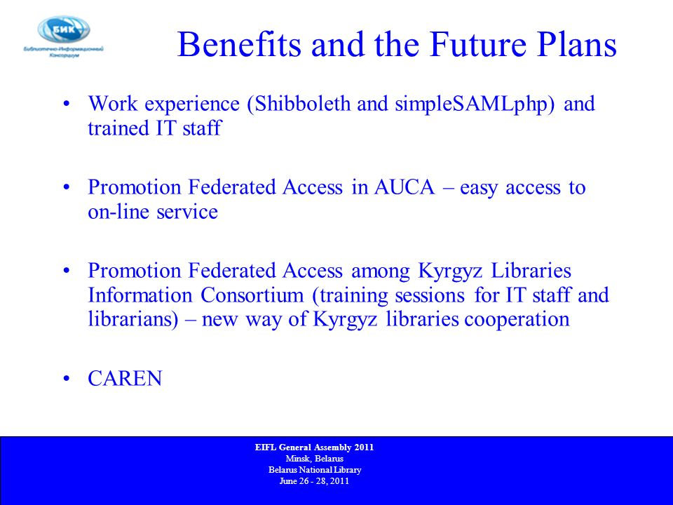 Benefits and the Future Plans Work experience (Shibboleth and simpleSAMLphp) and trained IT staff Promotion Federated Access in AUCA – easy access to on-line service Promotion Federated Access among Kyrgyz Libraries Information Consortium (training sessions for IT staff and librarians) – new way of Kyrgyz libraries cooperation CAREN EIFL General Assembly 2011 Minsk, Belarus Belarus National Library June 26 - 28, 2011