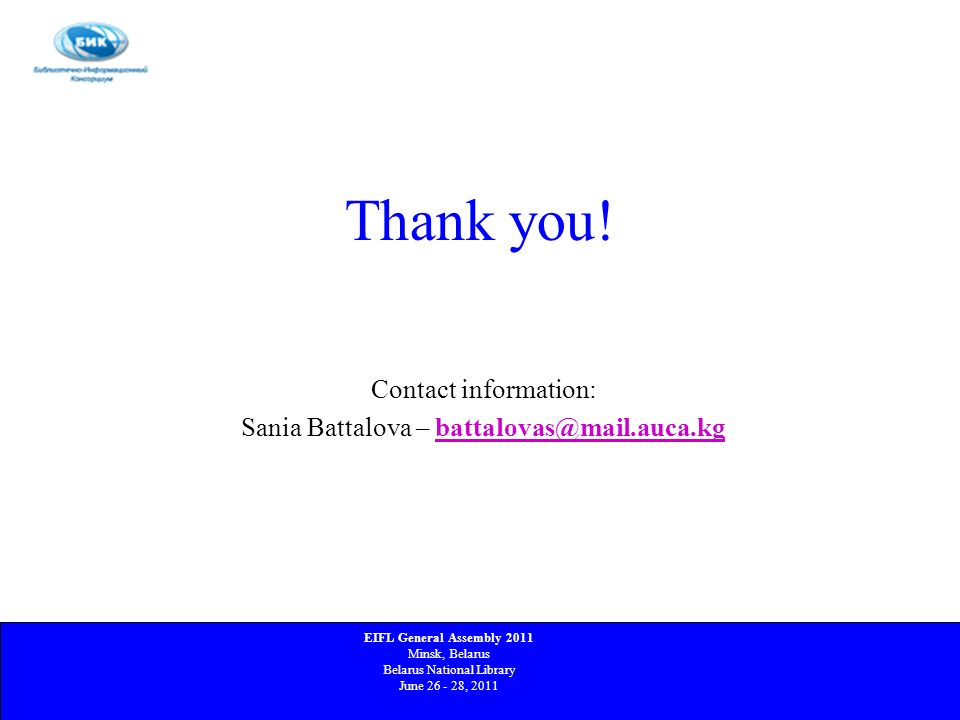 Thank you! Contact information: Sania Battalova – battalovas@mail.auca.kgbattalovas@mail.auca.kg EIFL General Assembly 2011 Minsk, Belarus Belarus Nat