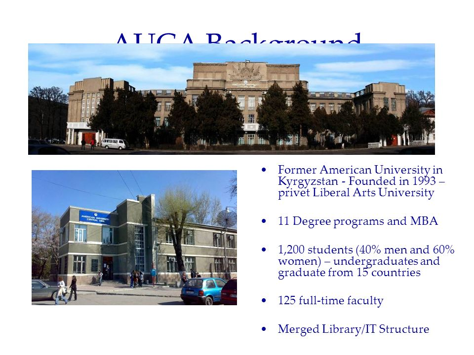 AUCA Background Information Former American University in Kyrgyzstan - Founded in 1993 – privet Liberal Arts University 11 Degree programs and MBA 1,2