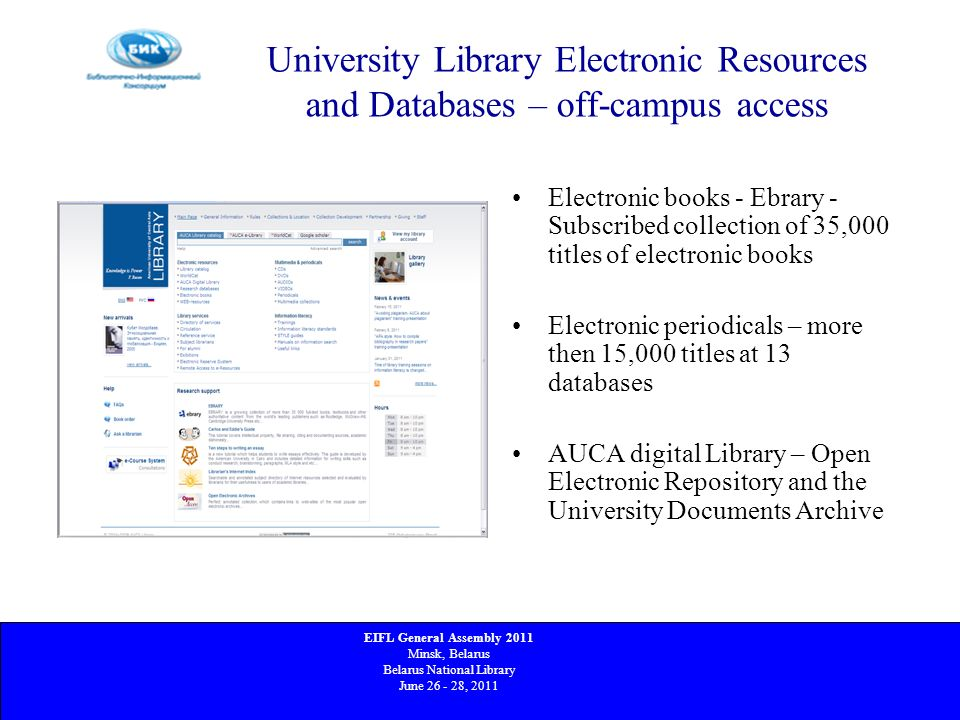 University Library Electronic Resources and Databases – off-campus access Electronic books - Ebrary - Subscribed collection of 35,000 titles of electronic books Electronic periodicals – more then 15,000 titles at 13 databases AUCA digital Library – Open Electronic Repository and the University Documents Archive EIFL General Assembly 2011 Minsk, Belarus Belarus National Library June 26 - 28, 2011