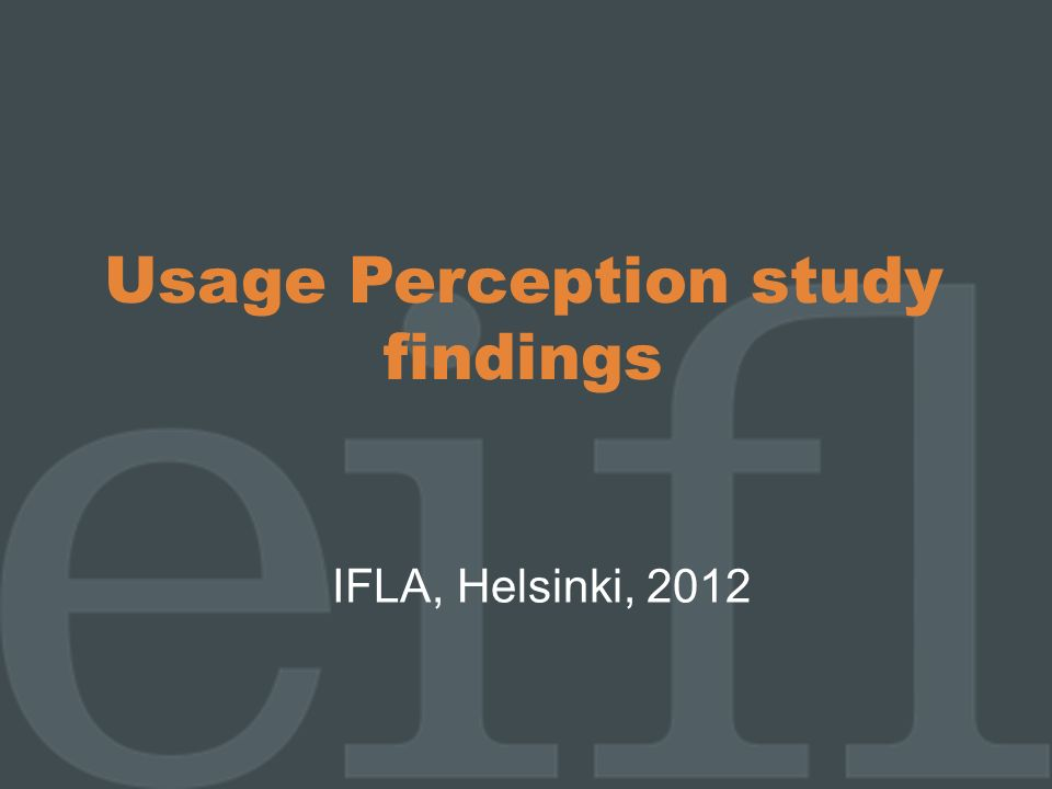 Usage Perception study findings IFLA, Helsinki, 2012