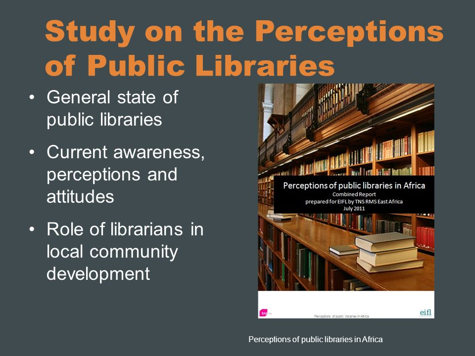 Study on the Perceptions of Public Libraries General state of public libraries Current awareness, perceptions and attitudes Role of librarians in loca