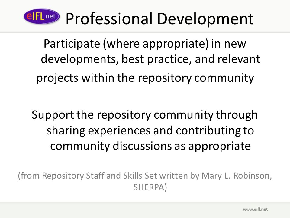 Professional Development Participate (where appropriate) in new developments, best practice, and relevant projects within the repository community Support the repository community through sharing experiences and contributing to community discussions as appropriate (from Repository Staff and Skills Set written by Mary L.