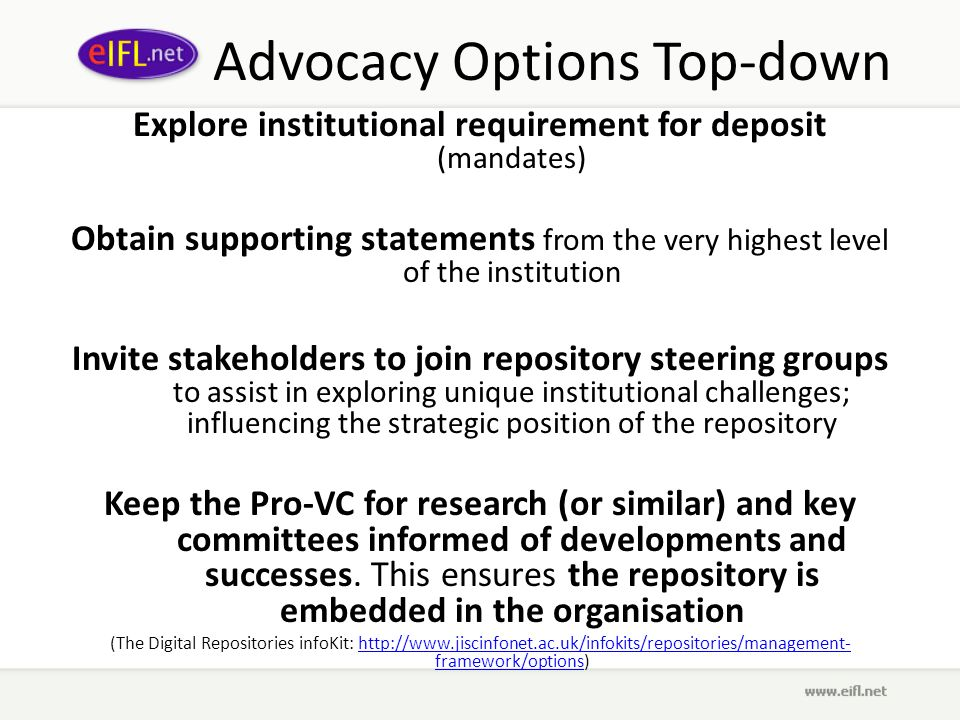 Advocacy Options Top-down Explore institutional requirement for deposit (mandates) Obtain supporting statements from the very highest level of the institution Invite stakeholders to join repository steering groups to assist in exploring unique institutional challenges; influencing the strategic position of the repository Keep the Pro-VC for research (or similar) and key committees informed of developments and successes.