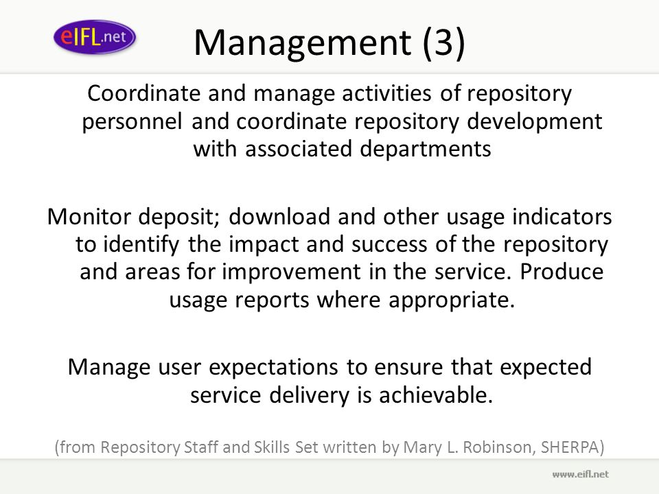 Management (3) Coordinate and manage activities of repository personnel and coordinate repository development with associated departments Monitor deposit; download and other usage indicators to identify the impact and success of the repository and areas for improvement in the service.