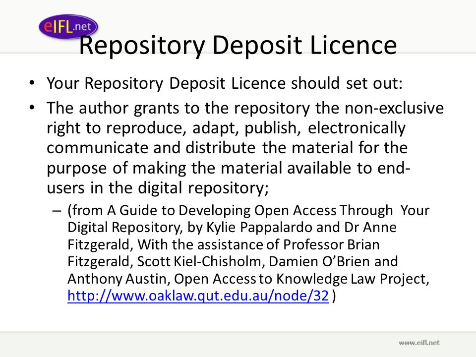 Repository Deposit Licence Your Repository Deposit Licence should set out: The author grants to the repository the non-exclusive right to reproduce, adapt, publish, electronically communicate and distribute the material for the purpose of making the material available to end- users in the digital repository; – (from A Guide to Developing Open Access Through Your Digital Repository, by Kylie Pappalardo and Dr Anne Fitzgerald, With the assistance of Professor Brian Fitzgerald, Scott Kiel-Chisholm, Damien OBrien and Anthony Austin, Open Access to Knowledge Law Project, http://www.oaklaw.qut.edu.au/node/32 ) http://www.oaklaw.qut.edu.au/node/32