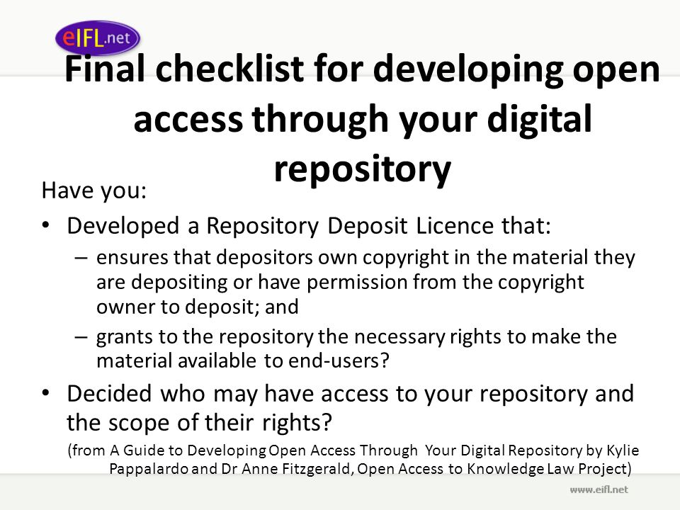 Final checklist for developing open access through your digital repository Have you: Developed a Repository Deposit Licence that: – ensures that depositors own copyright in the material they are depositing or have permission from the copyright owner to deposit; and – grants to the repository the necessary rights to make the material available to end-users.