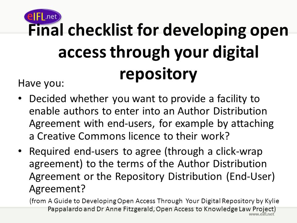 Final checklist for developing open access through your digital repository Have you: Decided whether you want to provide a facility to enable authors to enter into an Author Distribution Agreement with end-users, for example by attaching a Creative Commons licence to their work.