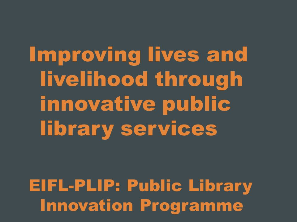 Improving lives and livelihood through innovative public library services EIFL-PLIP: Public Library Innovation Programme