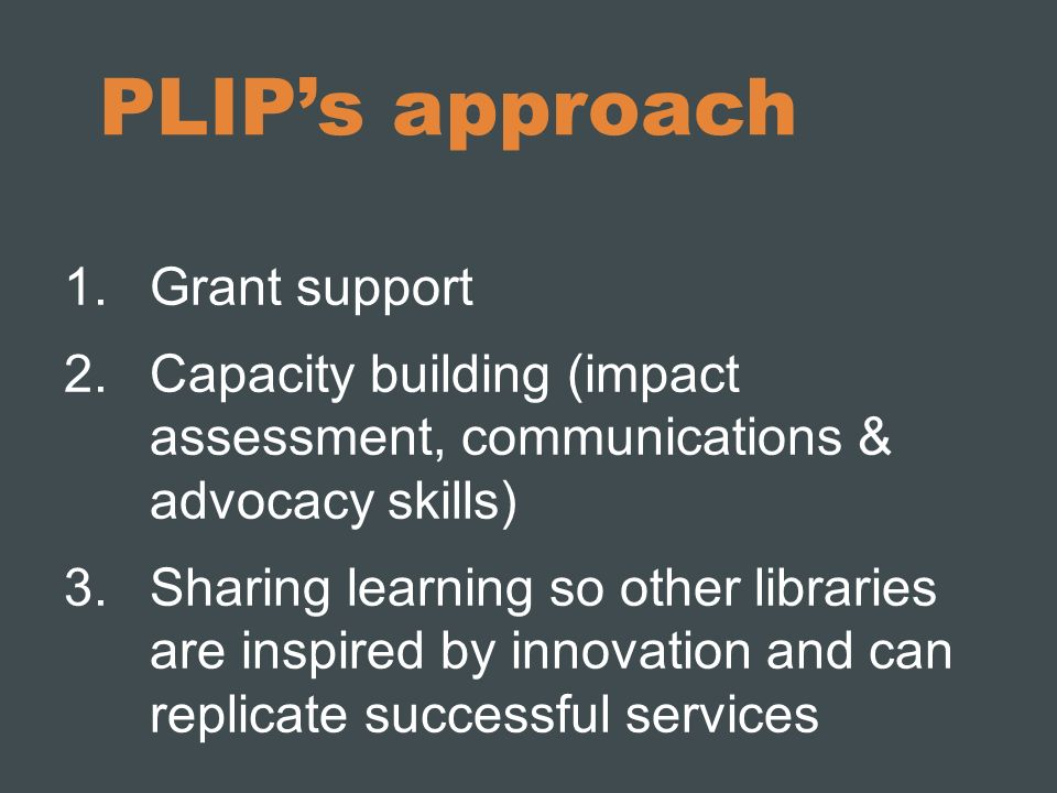 PLIPs approach 1.Grant support 2.Capacity building (impact assessment, communications & advocacy skills) 3.Sharing learning so other libraries are ins