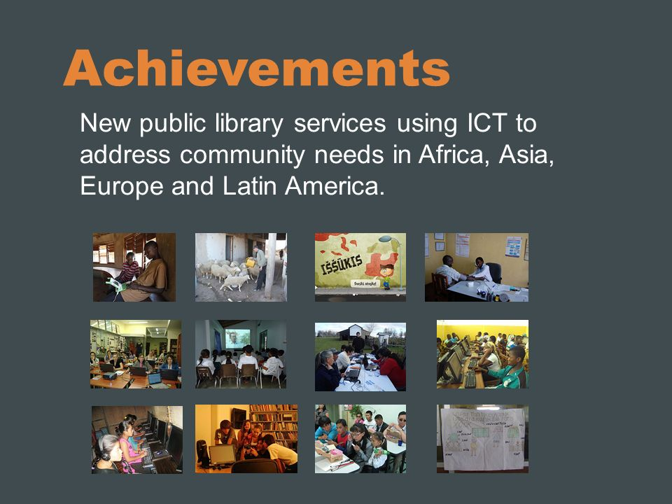 Achievements New public library services using ICT to address community needs in Africa, Asia, Europe and Latin America.