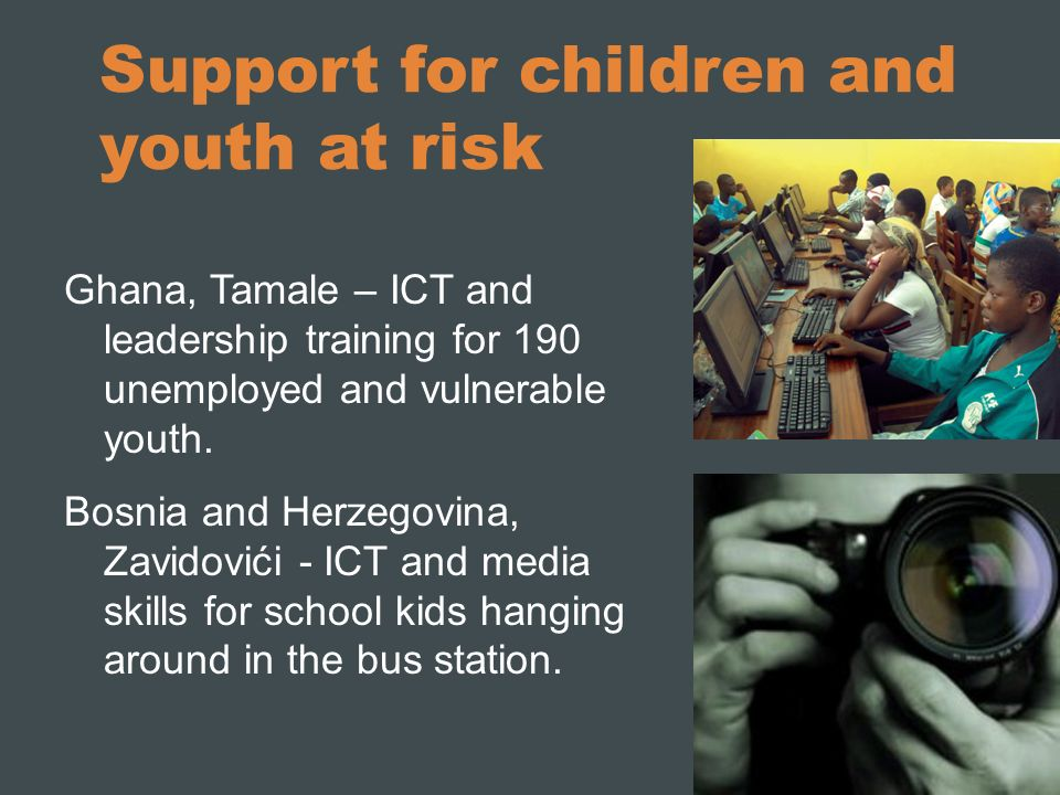 Support for children and youth at risk Ghana, Tamale – ICT and leadership training for 190 unemployed and vulnerable youth. Bosnia and Herzegovina, Za